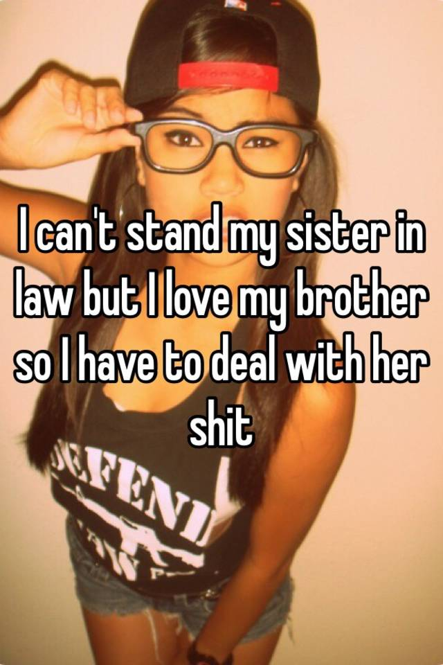 I can't stand my sister in law but I love my brother so I have to