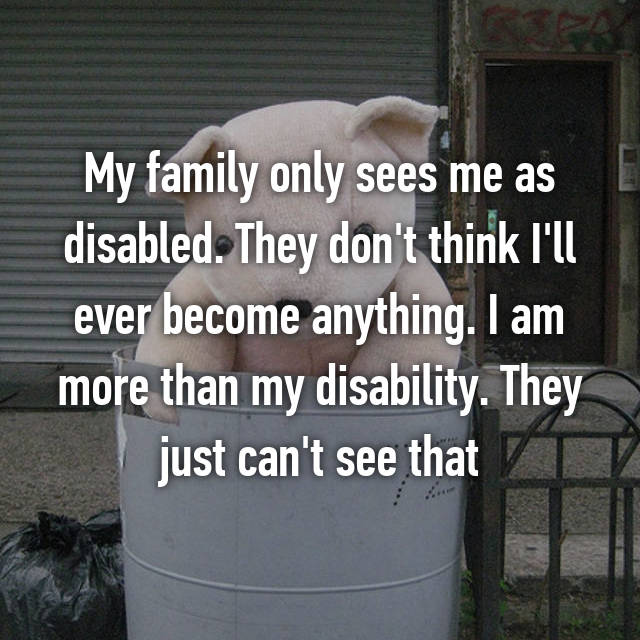 My family only sees me as disabled. They don't think I'll ever become anything. I am more than my disability. They just can't see that