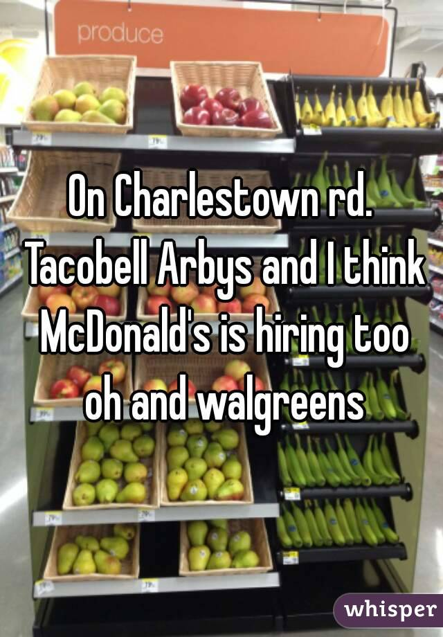 On Charlestown rd. Tacobell Arbys and I think McDonald's is hiring too oh and walgreens