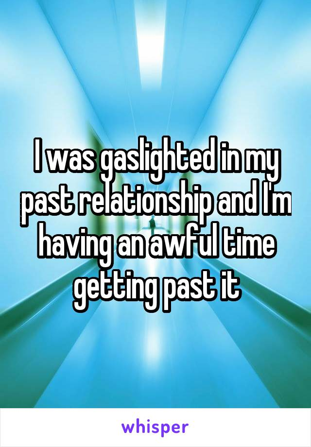I was gaslighted in my past relationship and I'm having an awful time getting past it