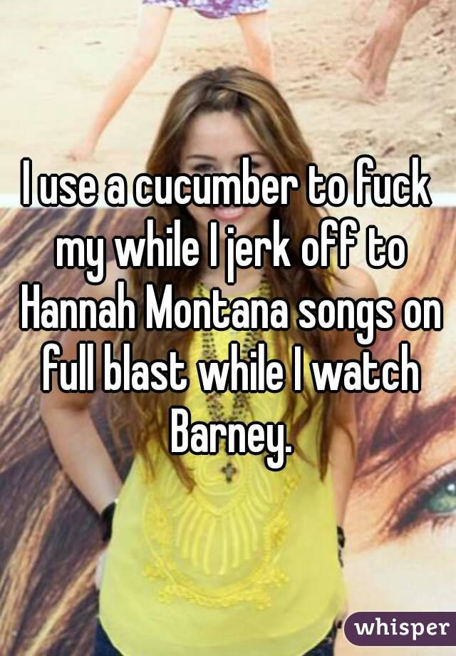 I Use A Cucumber To Fuck My While I Jerk Off To Hannah Montana Songs On