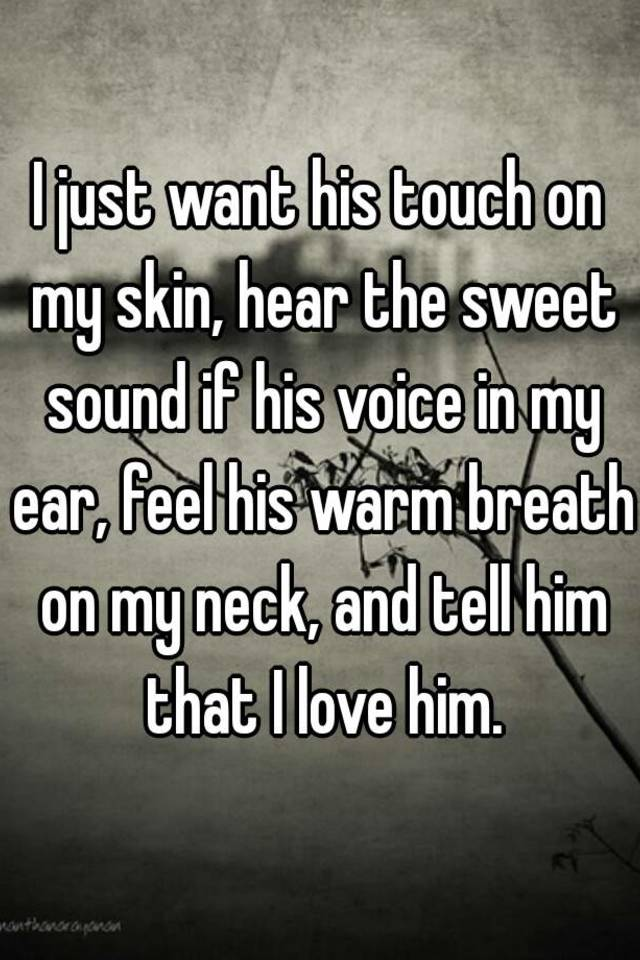 I just want his touch on my skin hear the sweet sound if his voice i just want his touch on my skin hear the sweet sound if his voice in my ear feel his warm breath on my neck and tell him that i love him ccuart Choice Image