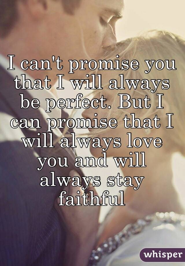 I cant promise you that I will always be perfect. But I