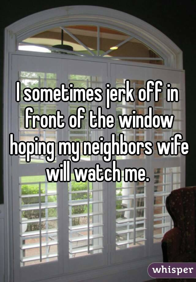 Neighbor watch me jerk off
