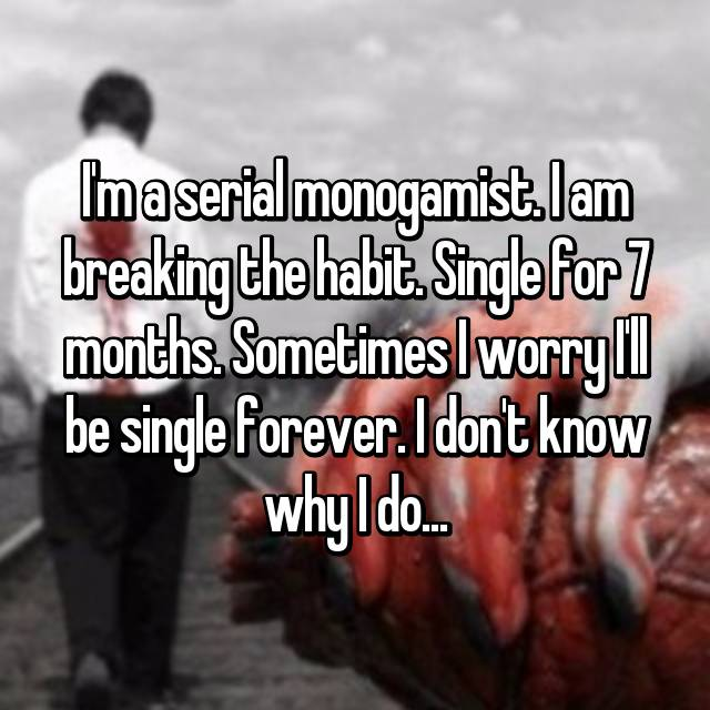 I'm a serial monogamist. I am breaking the habit. Single for 7 months. Sometimes I worry I'll be single forever. I don't know why I do...