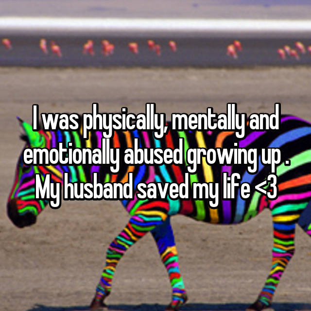I was physically, mentally and emotionally abused growing up . My husband saved my life <3