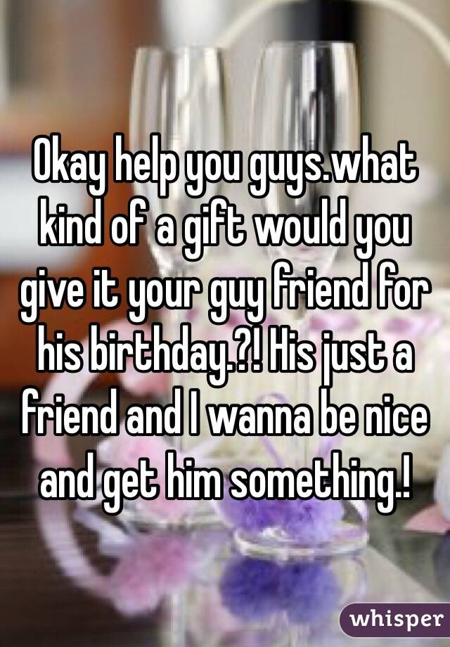 Okay Help You Guyswhat Kind Of A Gift Would Give It Your Guy Friend For His Birthday