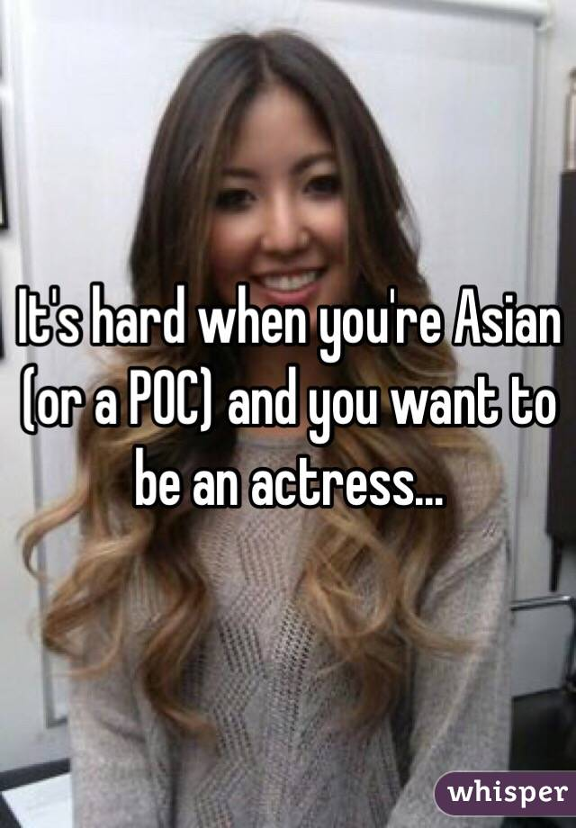 It's hard when you're Asian (or a POC) and you want to be an actress...