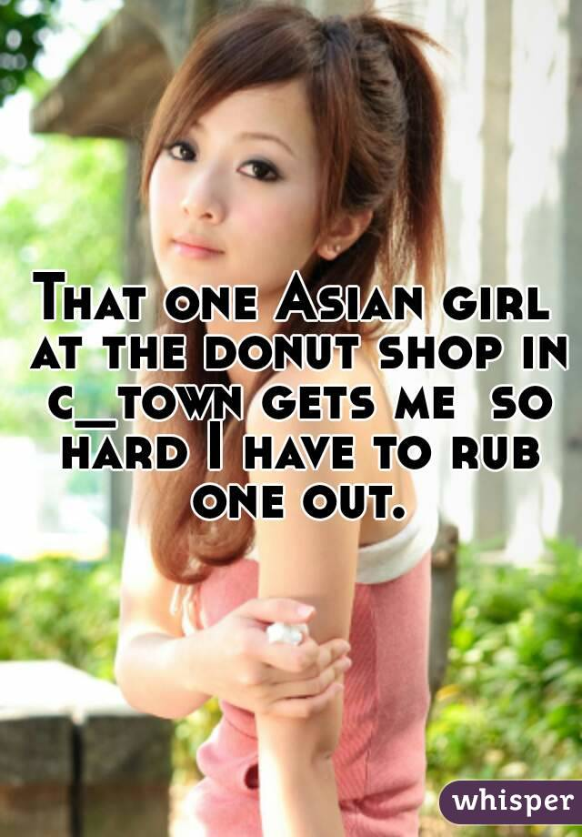That one Asian girl at the donut shop in c_town gets me  so hard I have to rub one out.