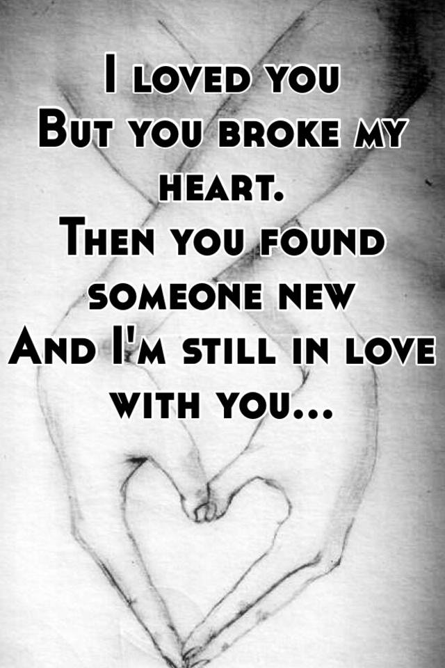 I loved you But you broke my heart  Then you found someone