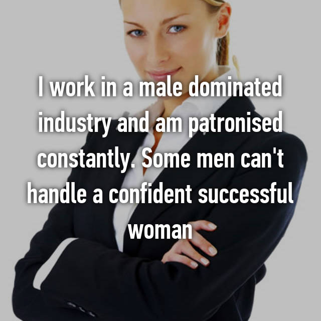 I work in a male dominated industry and am patronised constantly. Some men can't handle a confident successful woman