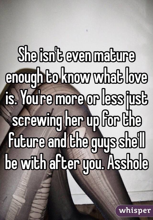 she isn't even mature enough to know what love is. you're more or less