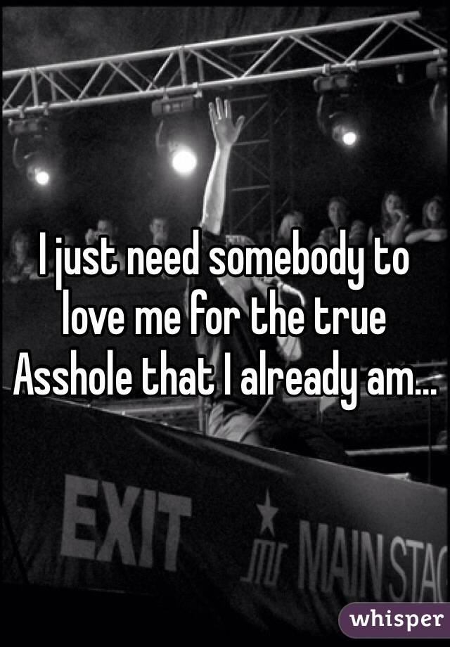 I just need somebody to love me for the true Asshole that I