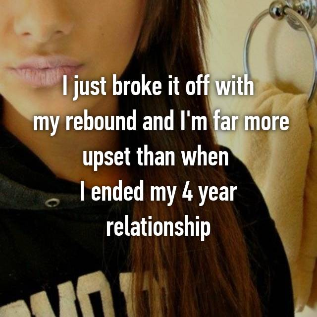 I just broke it off with  my rebound and I'm far more upset than when  I ended my 4 year relationship
