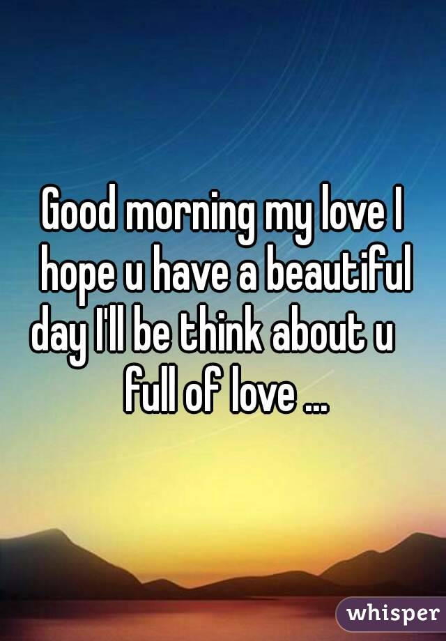 Good Morning My Love I Hope You Slept Well : Good morning my love i hope u have a beautiful day ll be