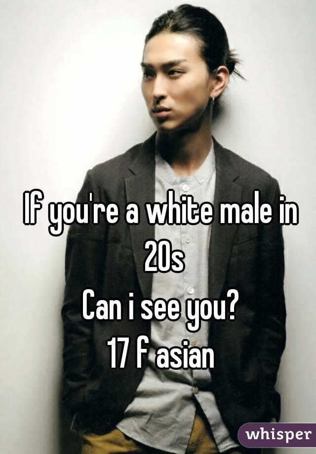 If you're a white male in 20s Can i see you? 17 f asian