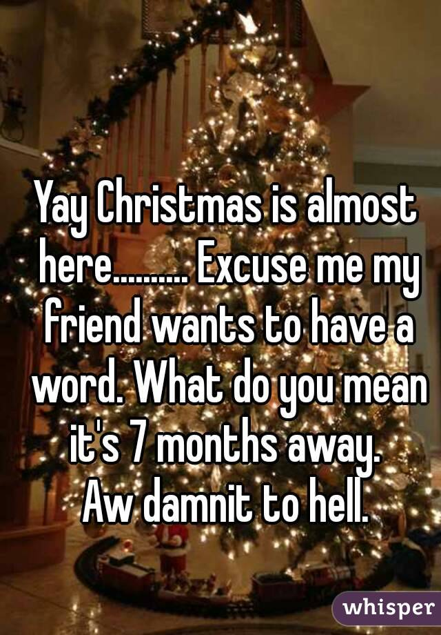 yay christmas is almost here excuse me my friend wants to have a word what do you mean - What Does The Word Christmas Mean