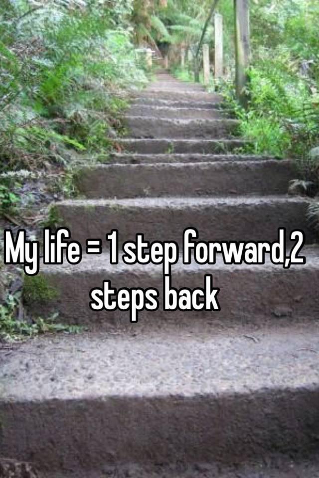 My Life 1 Step Forward2 Steps Back
