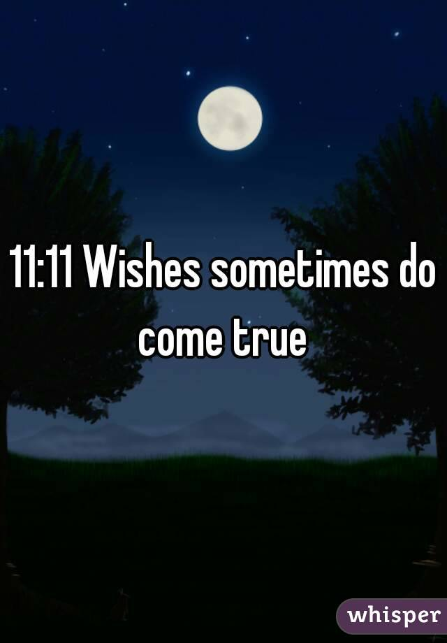 11 11 wishes sometimes do come true