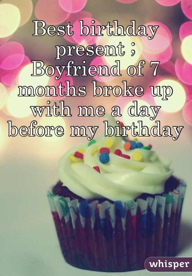best birthday present boyfriend of 7 months broke up with me a day before my birthday