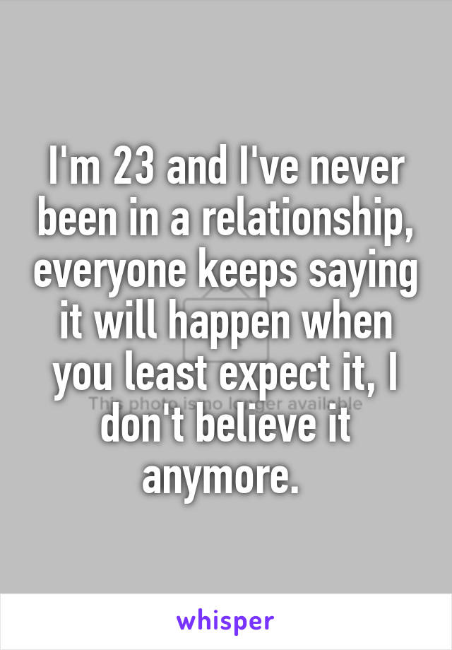 I'm 23 and I've never been in a relationship, everyone keeps saying it will happen when you least expect it, I don't believe it anymore.