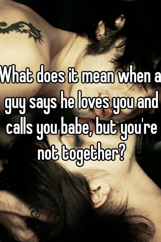 What does it mean when a guy says he loves you and calls you babe