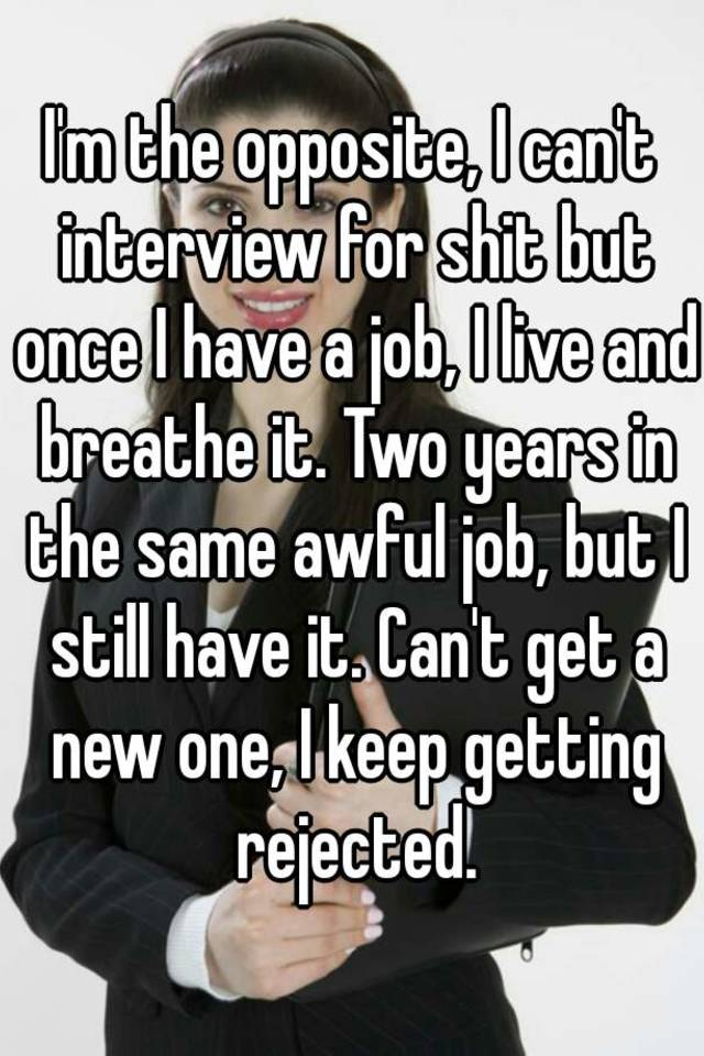 I M The Opposite I Can T Interview For Shit But Once I Have A Job
