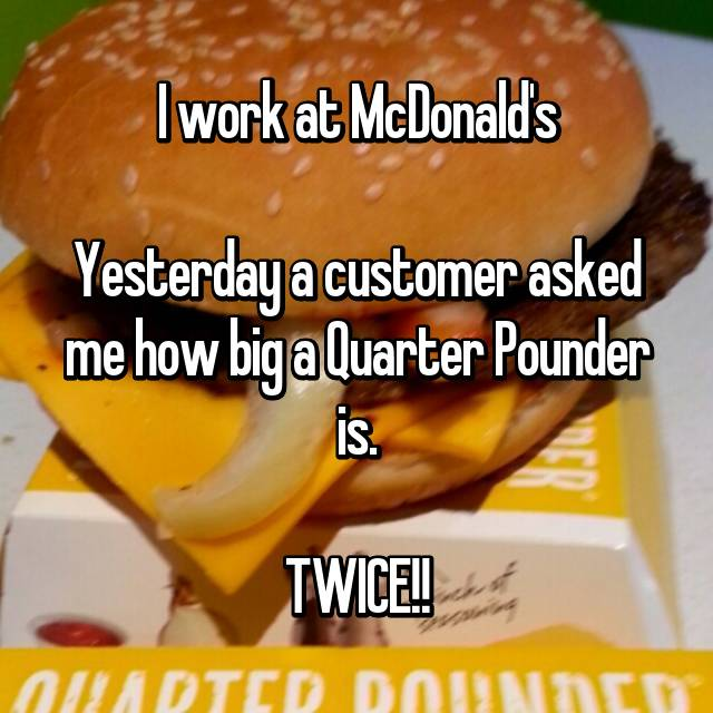 I work at McDonald's  Yesterday a customer asked me how big a Quarter Pounder is.  TWICE!!