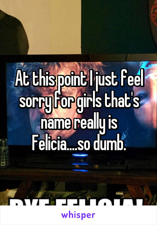 At this point I just feel sorry for girls that's name really is Felicia....so dumb.