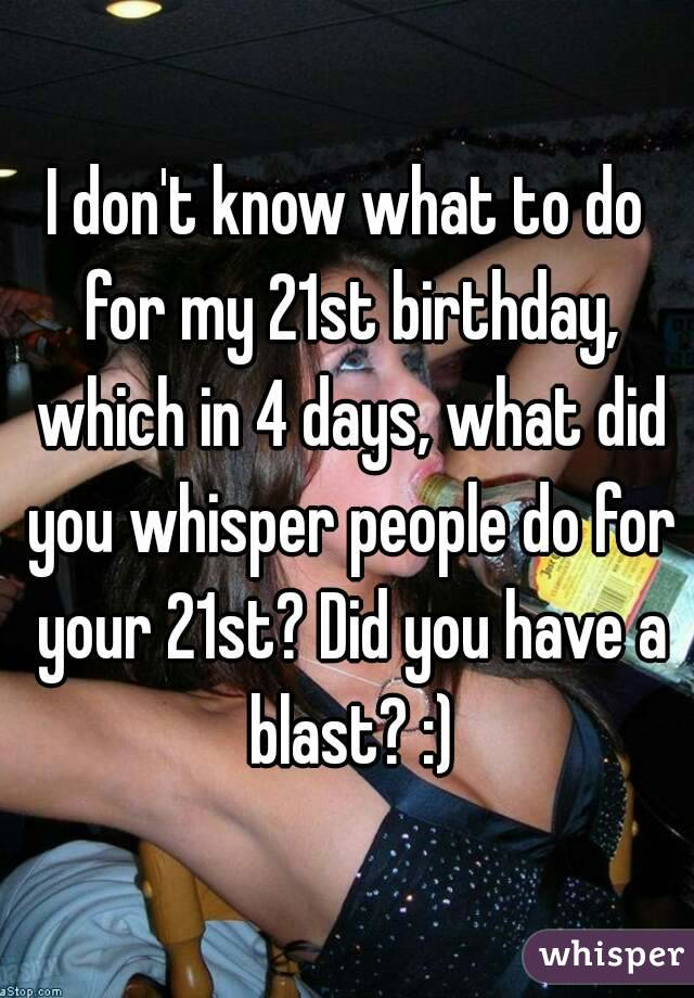 i don t know what to do for my 21st birthday which in 4 days what