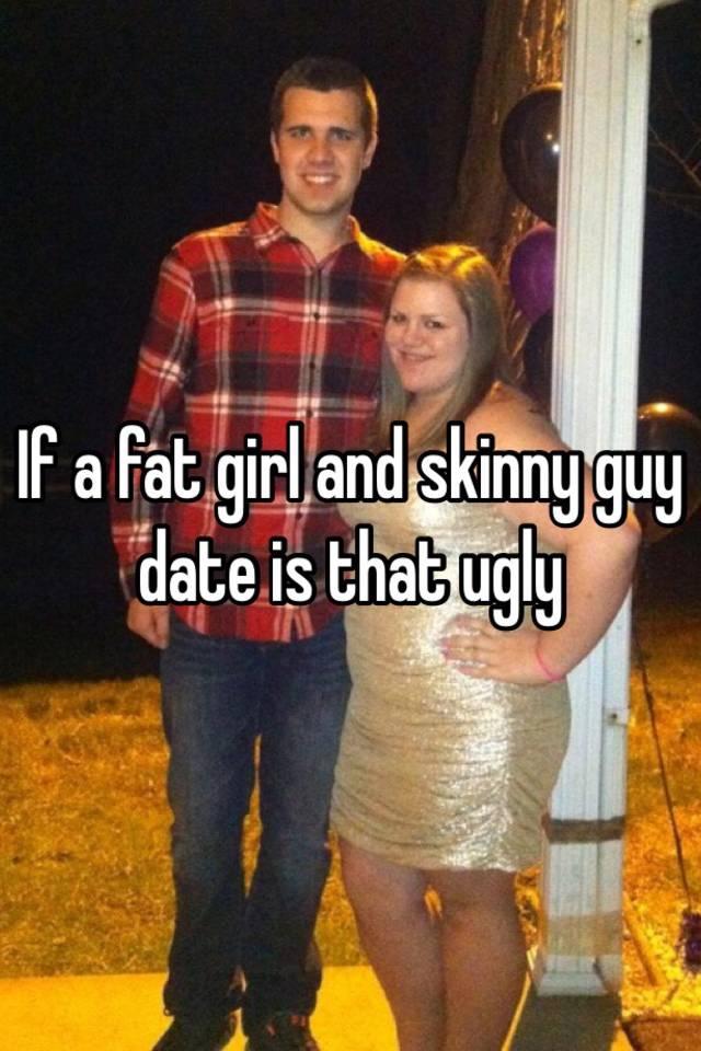 Do skinny guys dating fat chicks