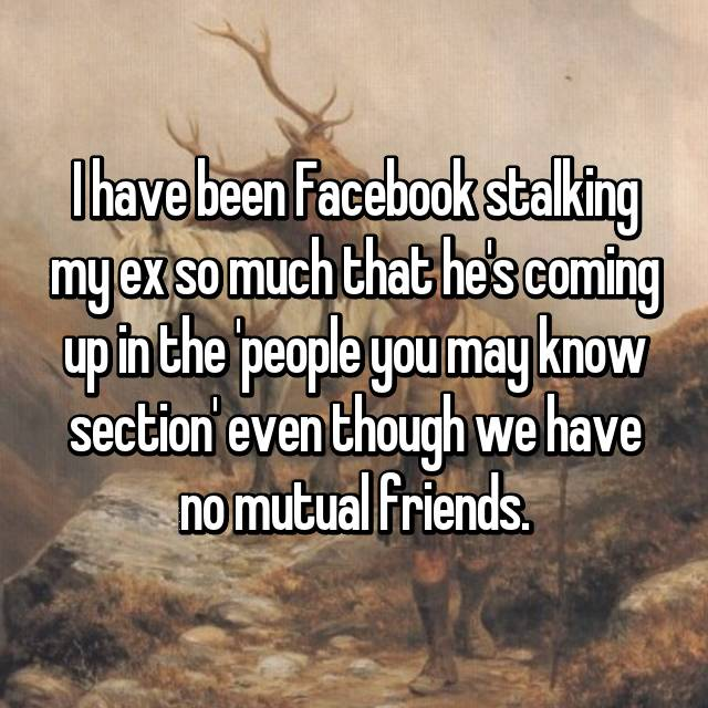 I have been Facebook stalking my ex so much that he's coming up in the 'people you may know section' even though we have no mutual friends.