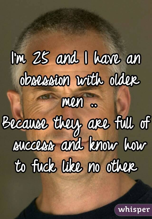 I'm 25 and I have an obsession with older men .. Because they are full of success and know how to fuck like no other