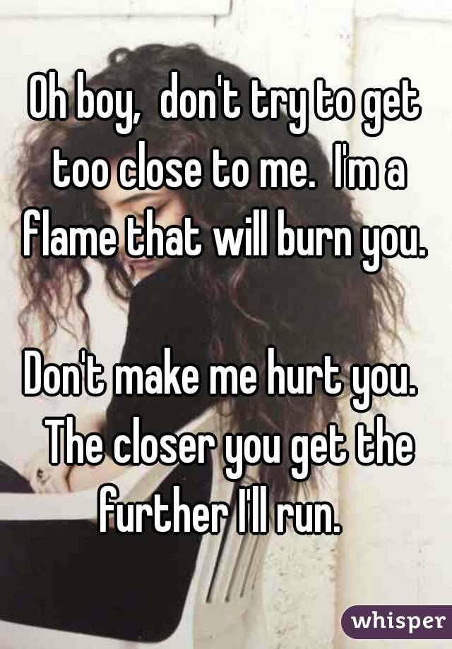 Oh boy,  don't try to get too close to me.  I'm a flame that will burn you.   Don't make me hurt you.  The closer you get the further I'll run.