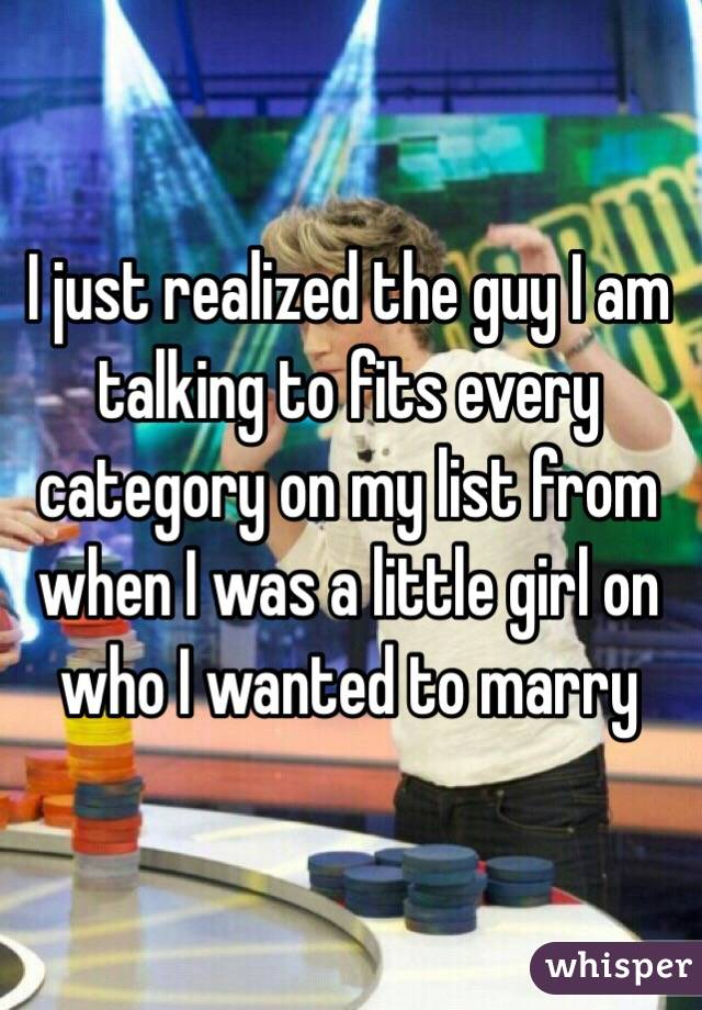 I just realized the guy I am talking to fits every category on my list from when I was a little girl on who I wanted to marry