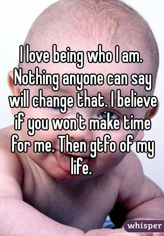 I love being who I am. Nothing anyone can say will change that. I believe if you won't make time for me. Then gtfo of my life.