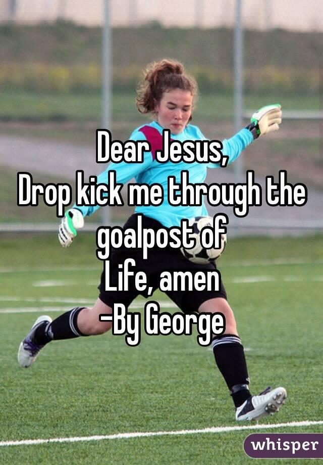 Dear Jesus,  Drop kick me through the goalpost of Life, amen -By George