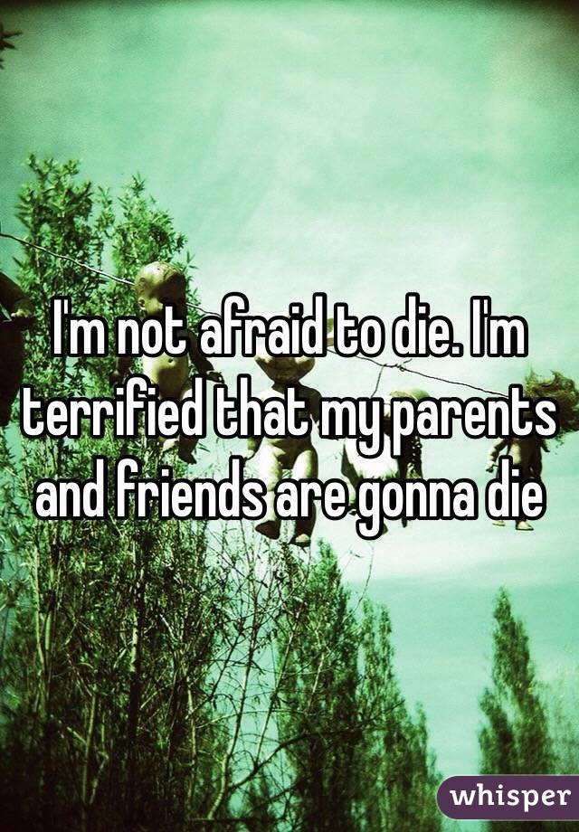 I'm not afraid to die. I'm terrified that my parents and friends are gonna die