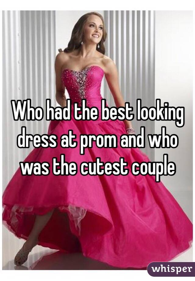 Who had the best looking dress at prom and who was the cutest couple