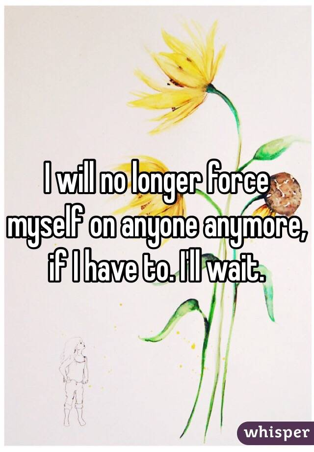 I will no longer force myself on anyone anymore, if I have to. I'll wait.