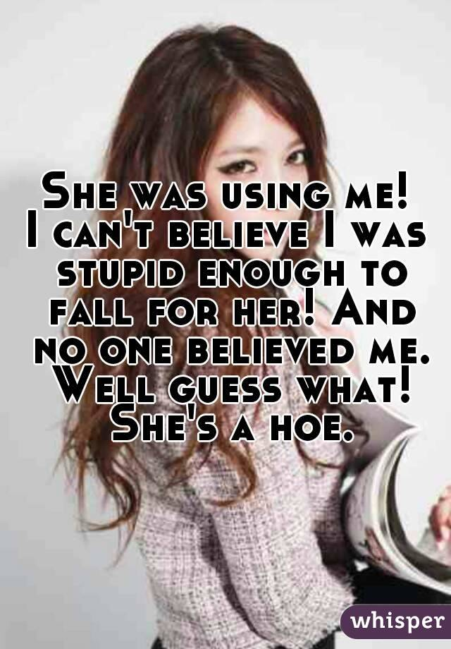 She was using me! I can't believe I was stupid enough to fall for her! And no one believed me. Well guess what! She's a hoe.