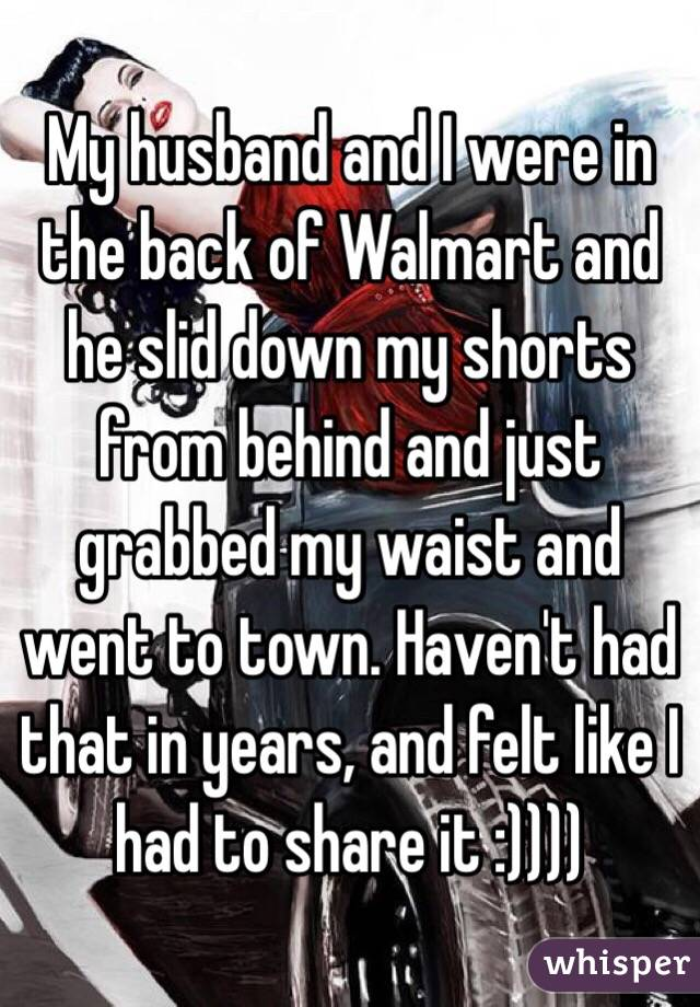 My husband and I were in the back of Walmart and he slid down my shorts from behind and just grabbed my waist and went to town. Haven't had that in years, and felt like I had to share it :))))