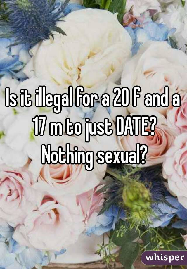 Is it illegal for a 20 f and a 17 m to just DATE? Nothing sexual?