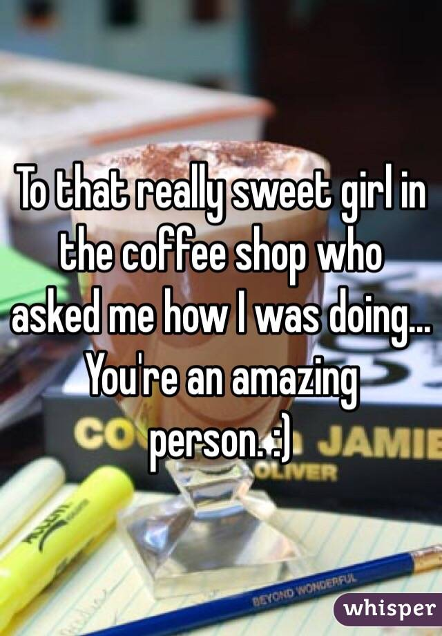 To that really sweet girl in the coffee shop who asked me how I was doing... You're an amazing person. :)