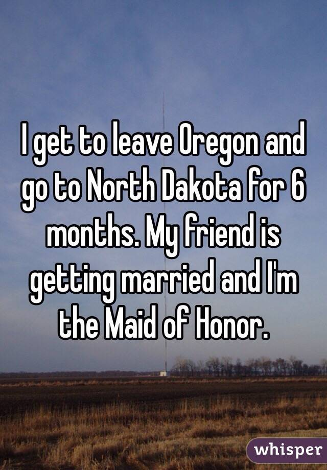 I get to leave Oregon and go to North Dakota for 6 months. My friend is getting married and I'm the Maid of Honor.