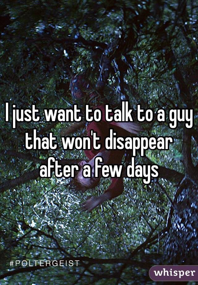 I just want to talk to a guy that won't disappear after a few days