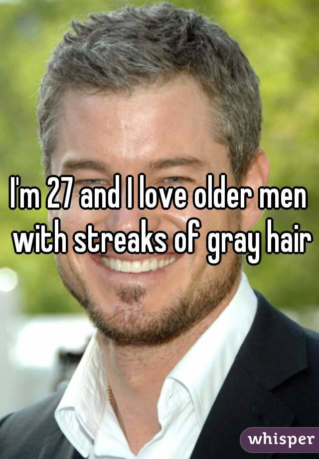 I'm 27 and I love older men with streaks of gray hair