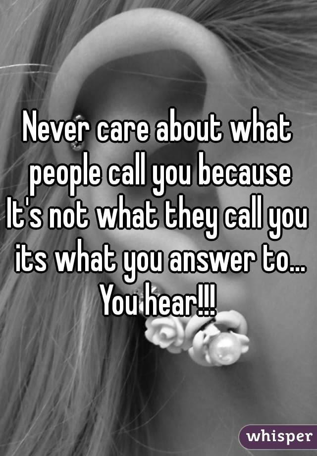 Never care about what people call you because It's not what they call you its what you answer to... You hear!!!