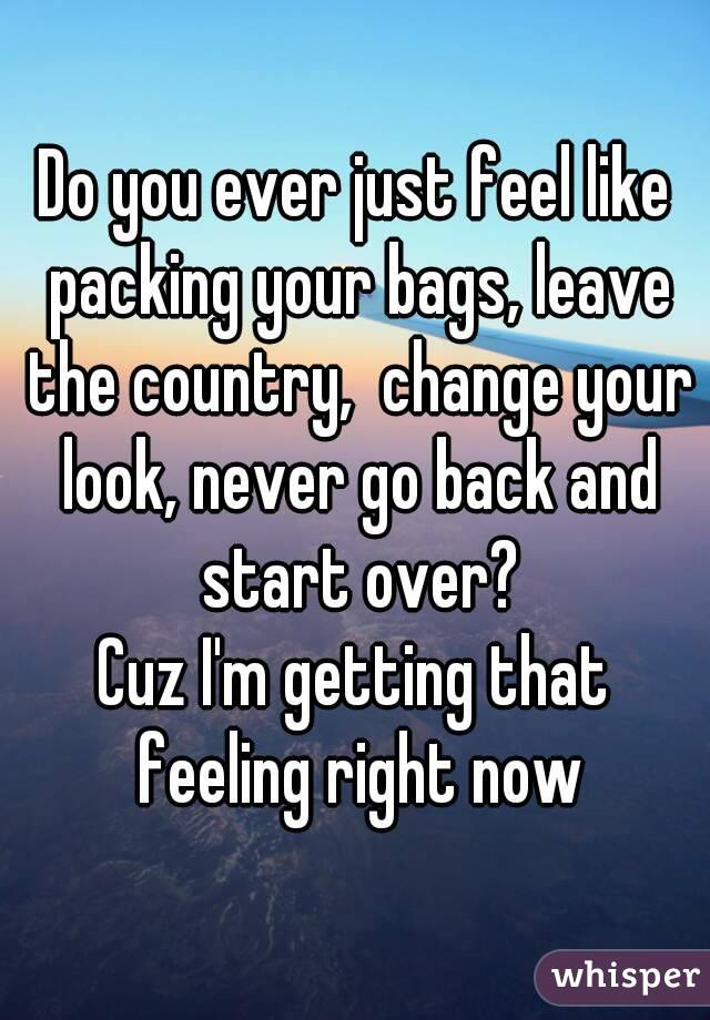 Do you ever just feel like packing your bags, leave the country,  change your look, never go back and start over? Cuz I'm getting that feeling right now