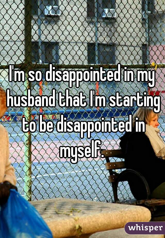 I'm so disappointed in my husband that I'm starting to be disappointed in myself.